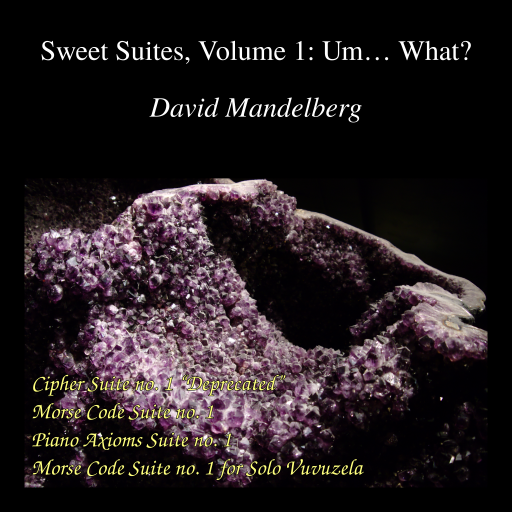 "album art, from top to bottom: ""Sweet Suites, Volume 1: Um… What?"" / ""David Mandelberg"" / picture of a geode / ""Cipher Suite no. 1 ""Deprecated"""" / ""Morse Code Suite no. 1"" / ""Piano Axioms Suite no. 1"" ""Morse Code Suite no. 1 for Solo Vuvuzela"""